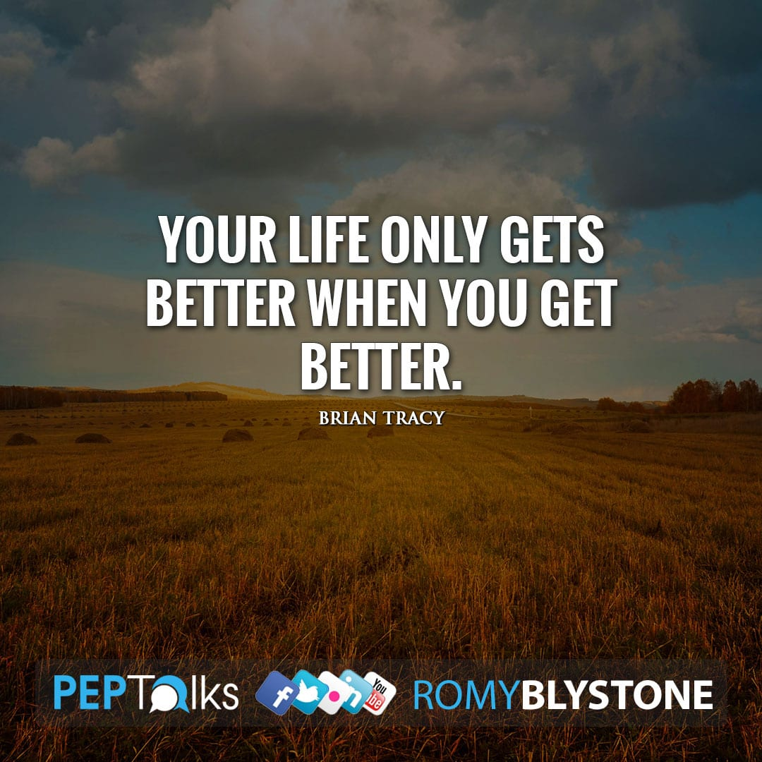 Your life only gets better when you get better. by Brian Tracy
