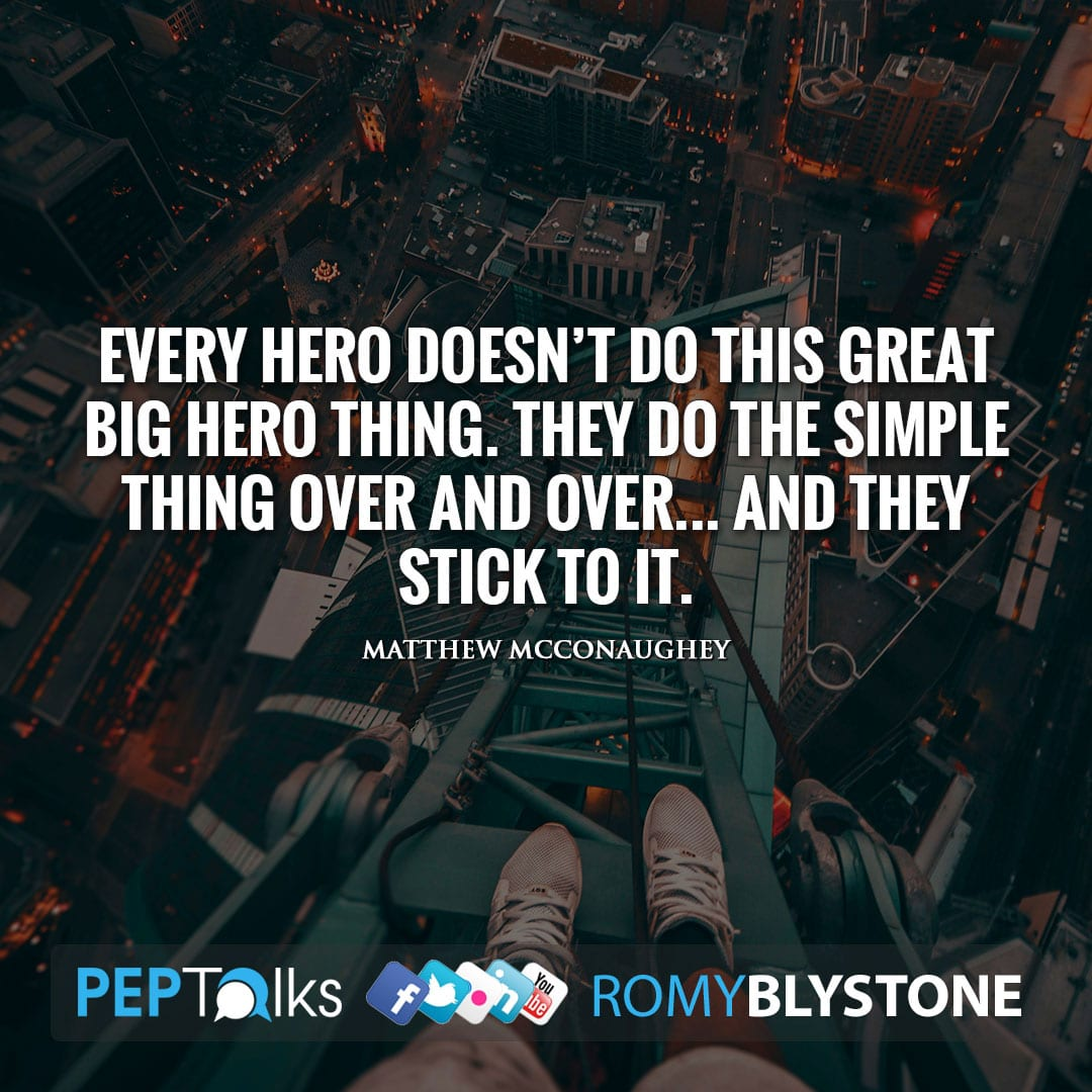 Every hero doesn't do this great big hero thing. They do the simple thing over and over… and they stick to it. by Matthew McConaughey