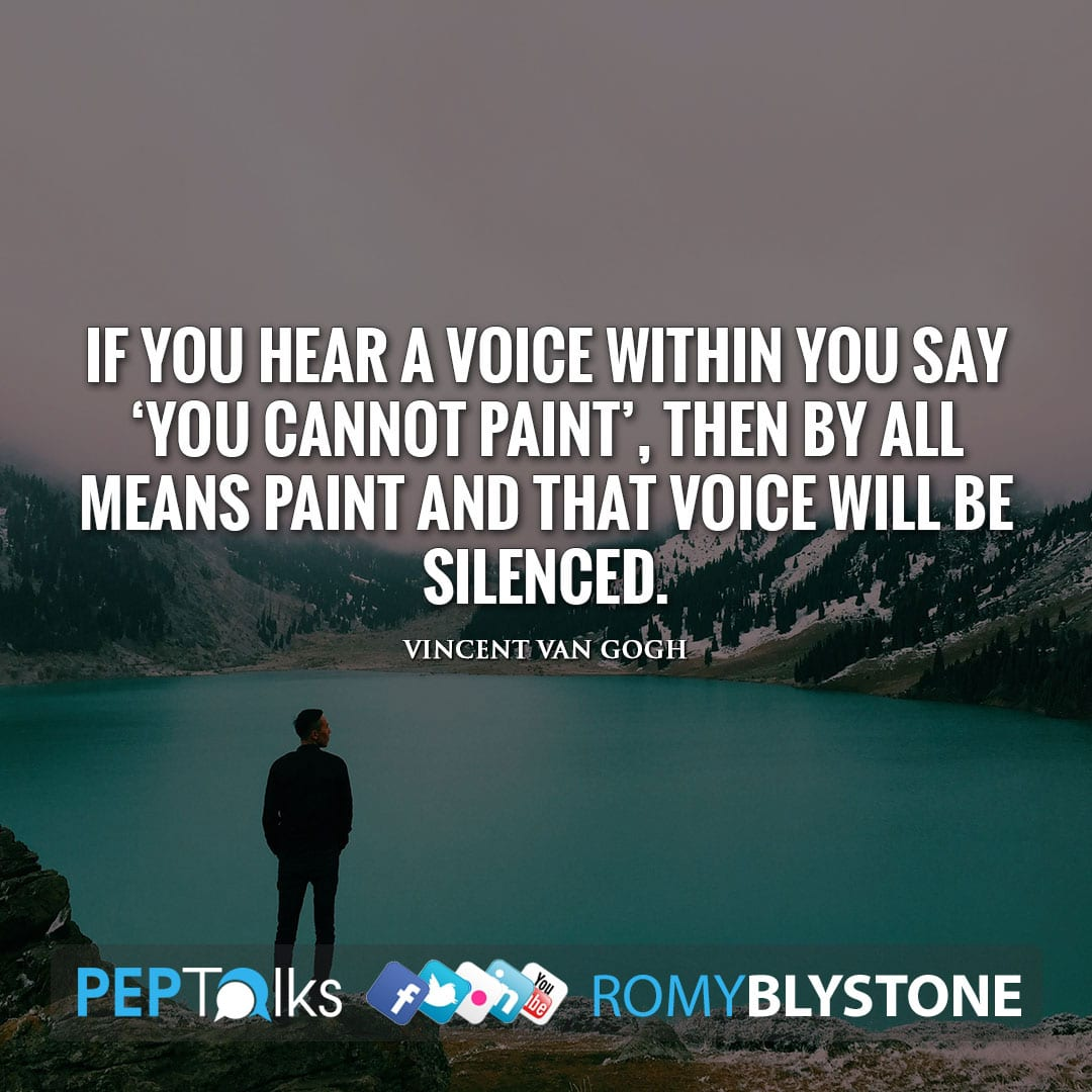 If you hear a voice within you say 'you cannot paint', then by all means paint and that voice will be silenced. by Vincent van Gogh