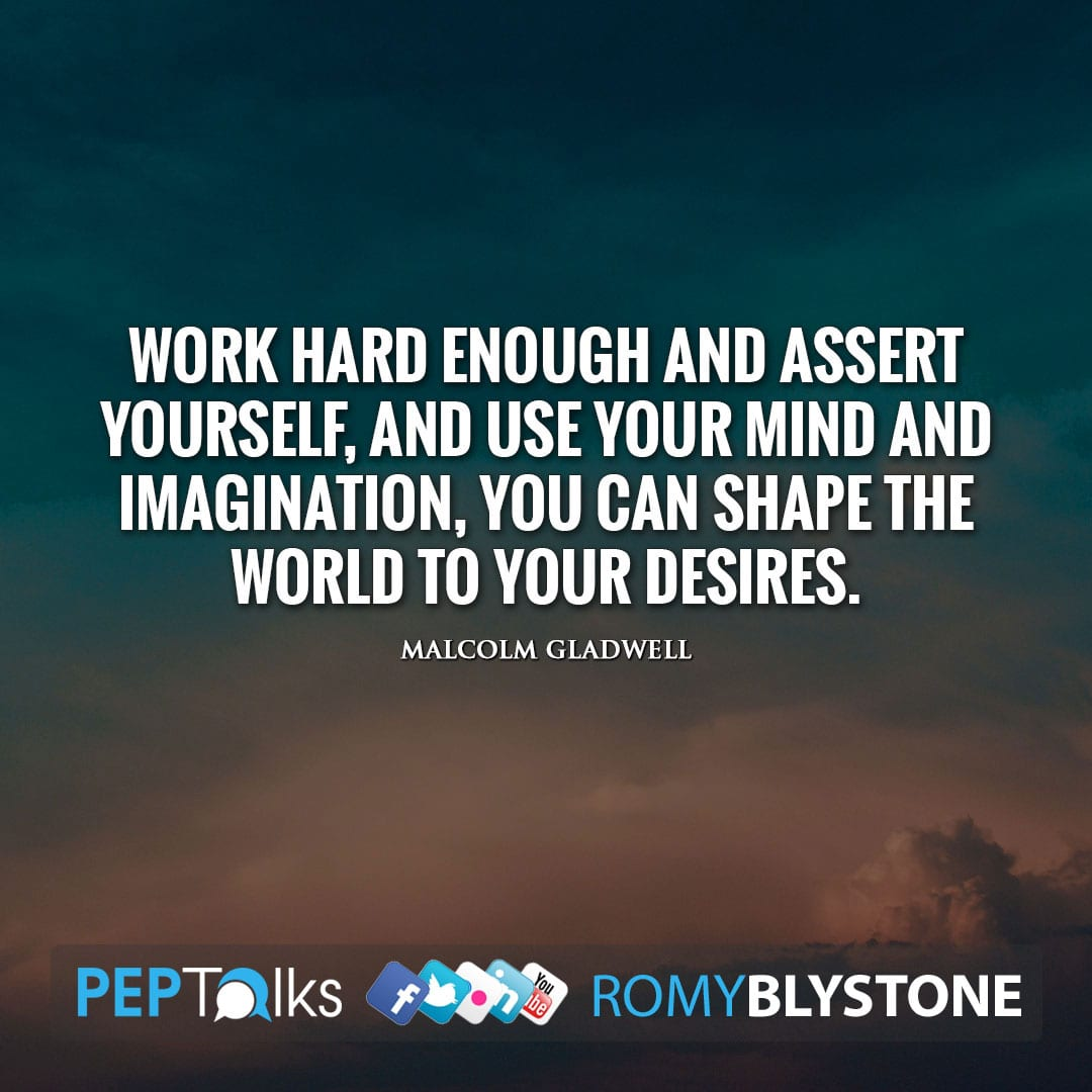 Work hard enough and assert yourself, and use your mind and imagination, you can shape the world to your desires. by Malcolm Gladwell