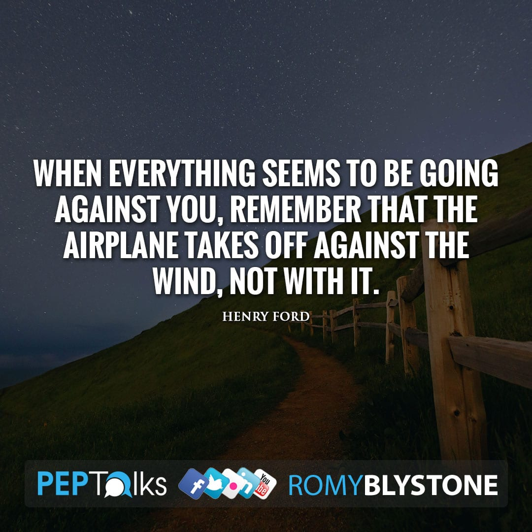 When everything seems to be going against you, remember that the airplane takes off against the wind, not with it. by Henry Ford