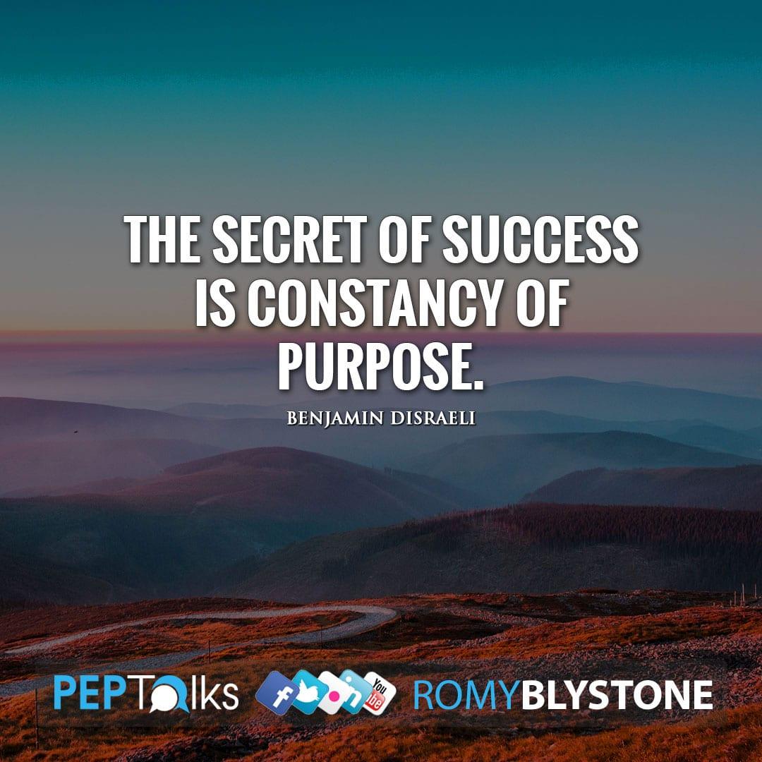 The secret of success is constancy of purpose. by Benjamin Disraeli