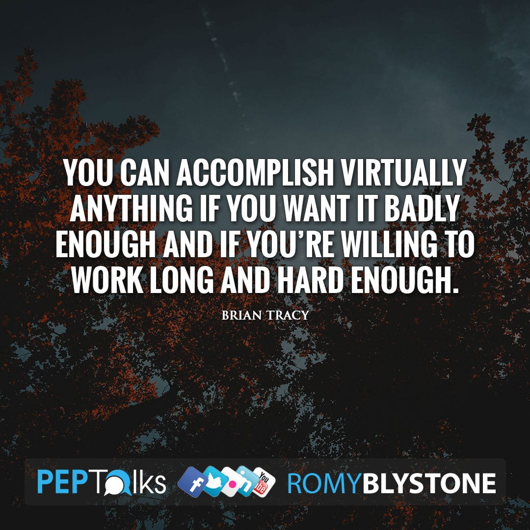 You can accomplish virtually anything if you want it badly enough and if you're willing to work long and hard enough. by Brian Tracy
