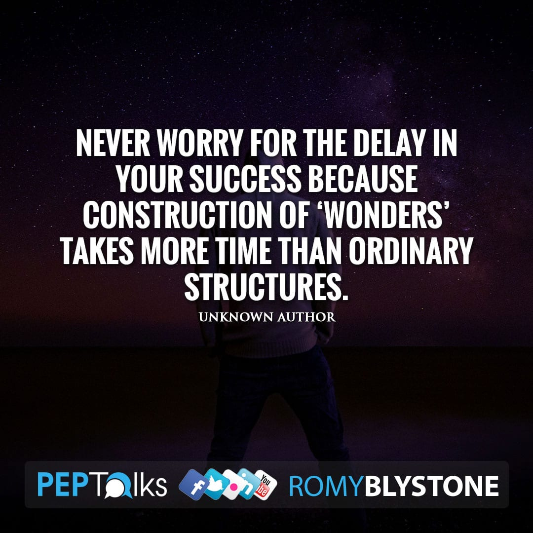 Never worry for the delay in your success because construction of 'Wonders' takes more time than ordinary structures. by Unknown Author