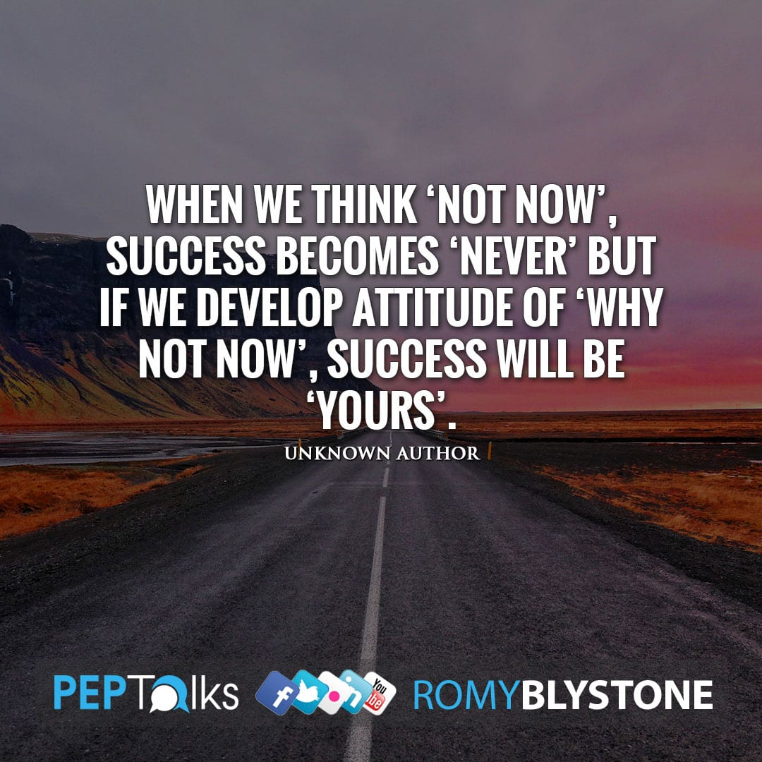 When we think 'Not Now', success becomes 'Never' but if we develop attitude of 'Why Not Now', success will be 'Yours'. by Unknown Author