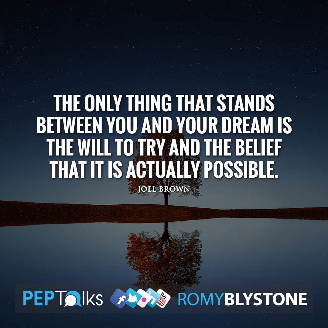 The only thing that stands between you and your dream is the will to try and the belief that it is actually possible. by Joel Brown