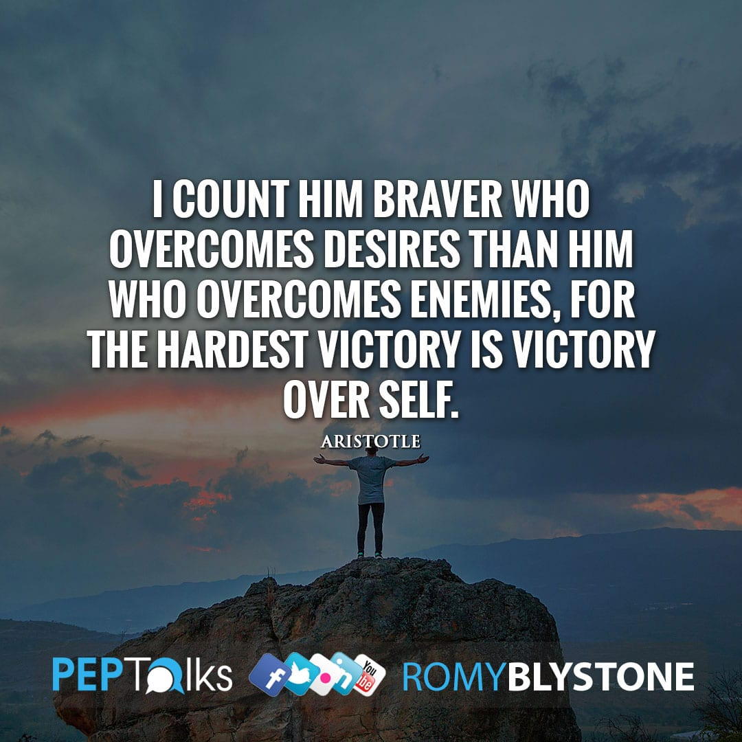 I count him braver who overcomes desires than him who overcomes enemies, for the hardest victory is victory over self. by Aristotle
