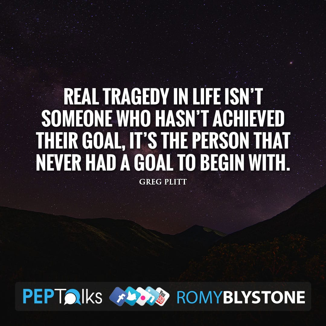 Real tragedy in life isn't someone who hasn't achieved their goal, it's the person that never had a goal to begin with. by Greg Plitt