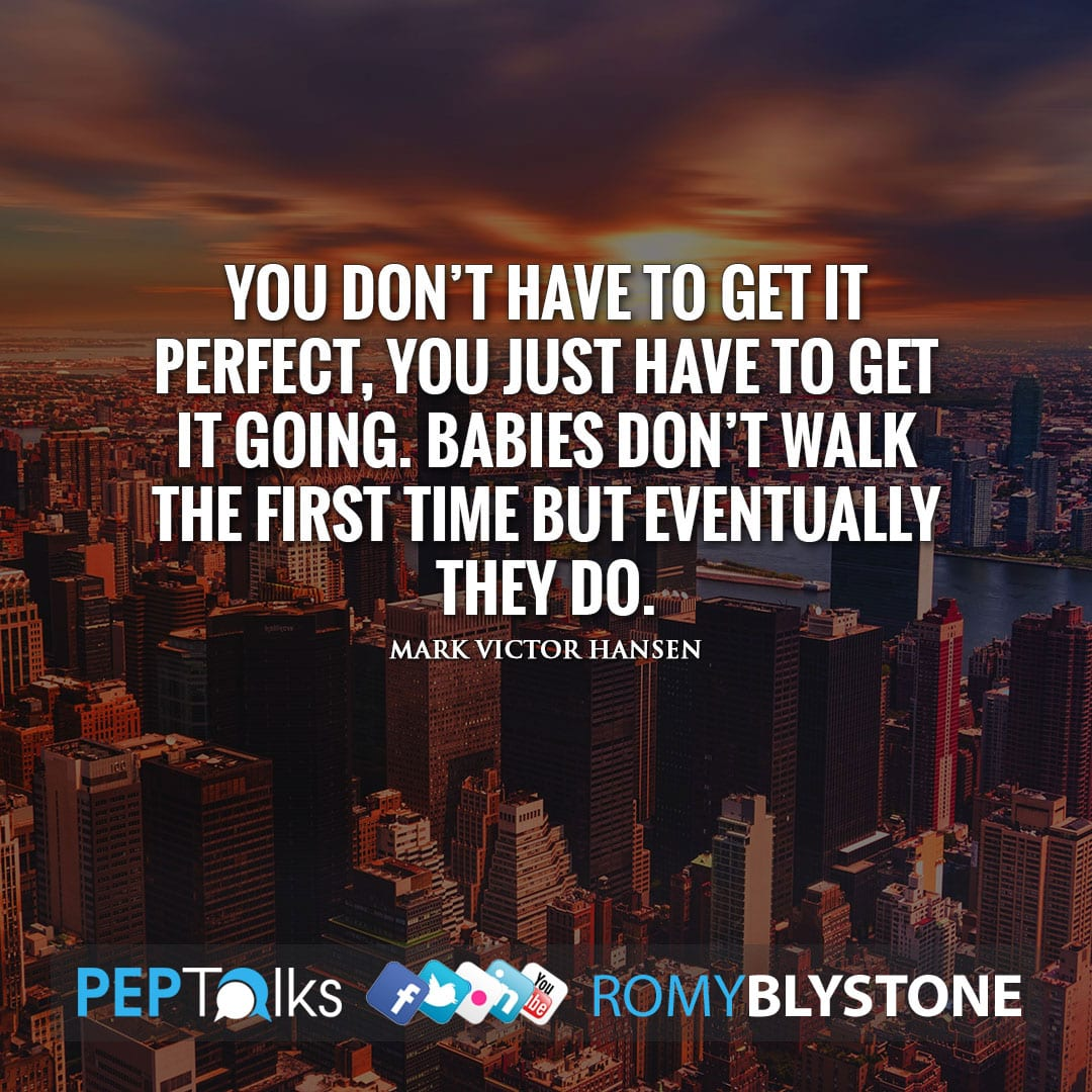 You don't have to get it perfect, you just have to get it going. Babies don't walk the first time but eventually they do. by Mark Victor Hansen