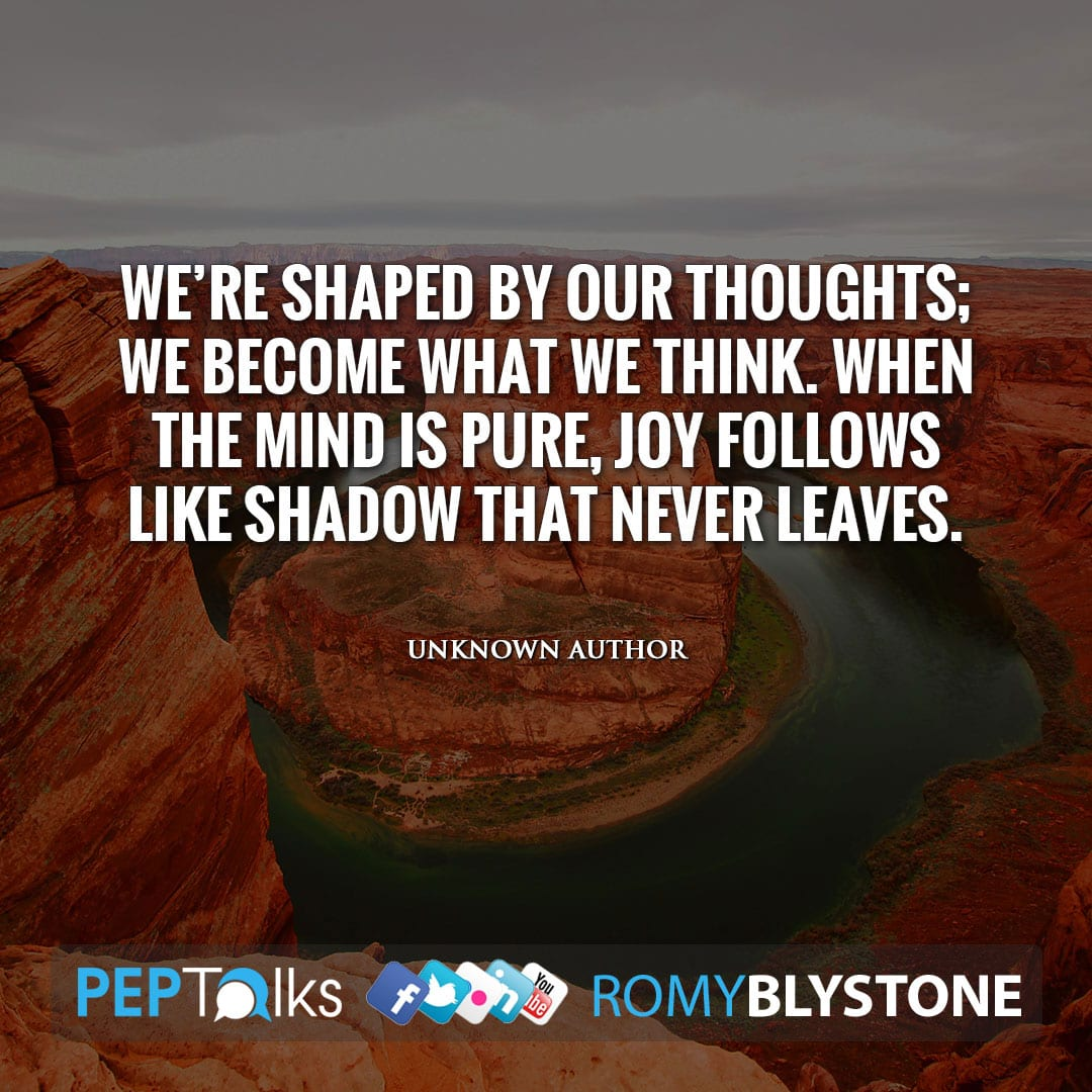 We're shaped by our thoughts; We become what we think. When the mind is pure, joy follows like shadow that never leaves. by Unknown Author