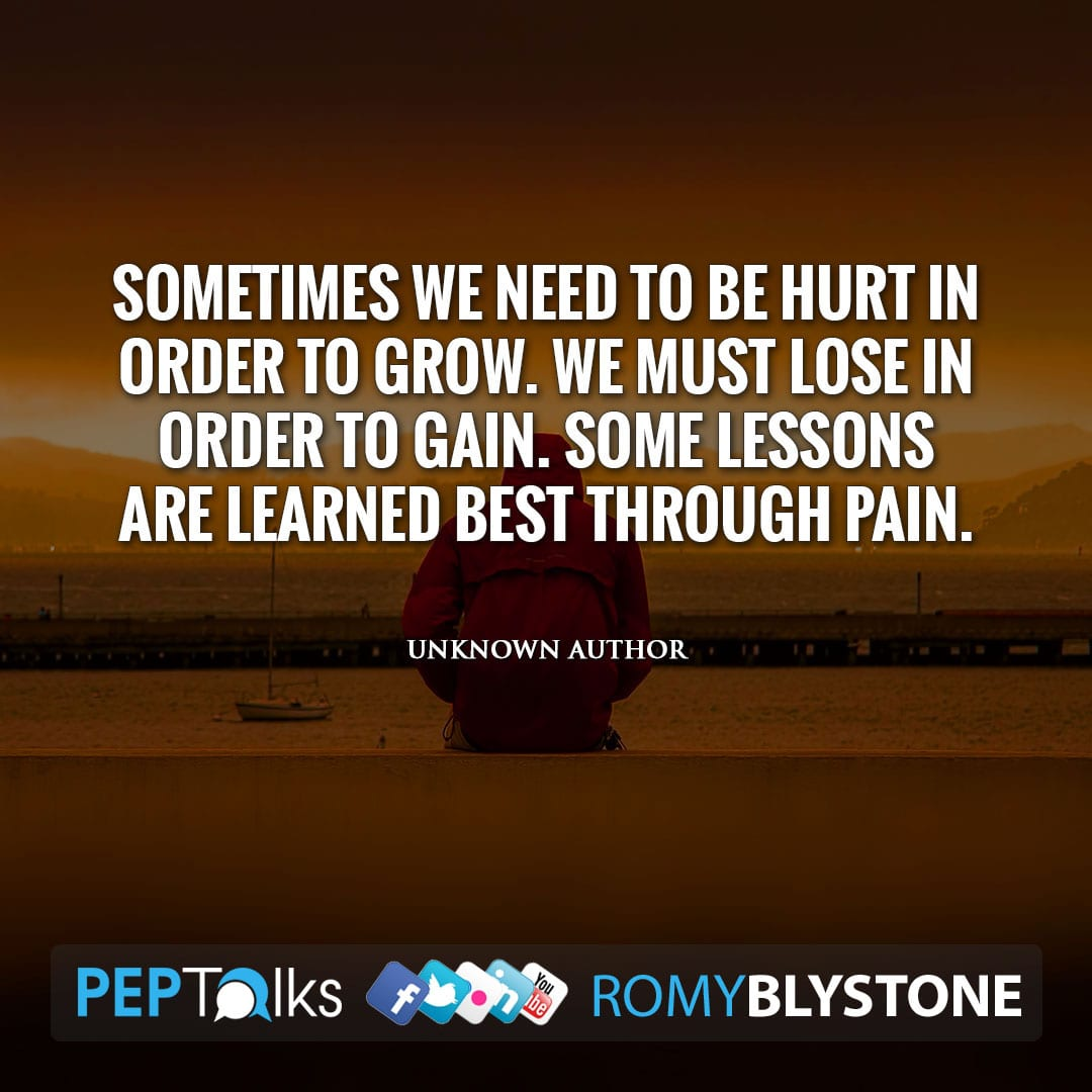Sometimes we need to be hurt in order to grow. We must lose in order to gain. Some lessons are learned best through pain. by Unknown Author