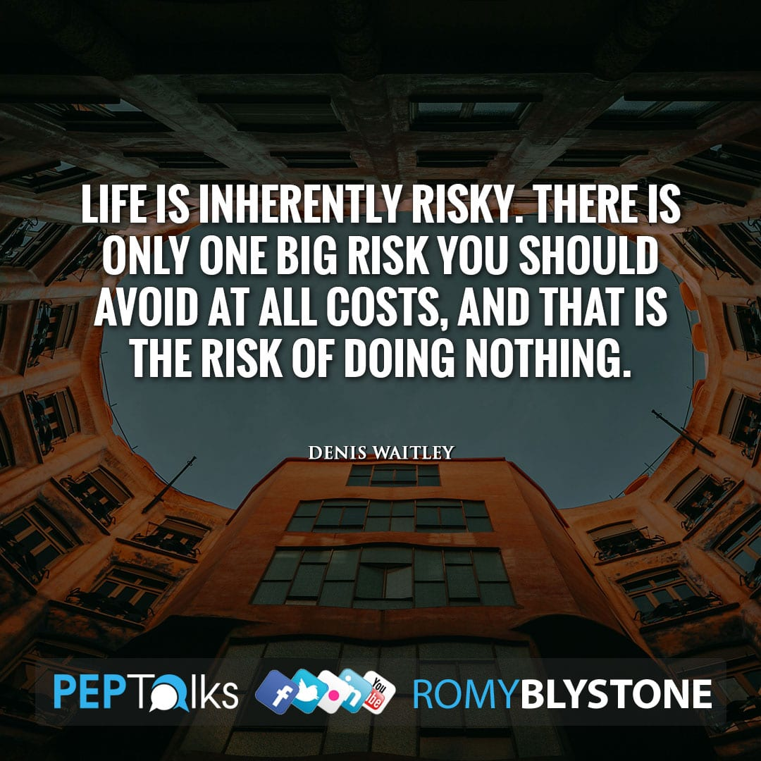 Life is inherently risky. There is only one big risk you should avoid at all costs, and that is the risk of doing nothing. by Denis Waitley