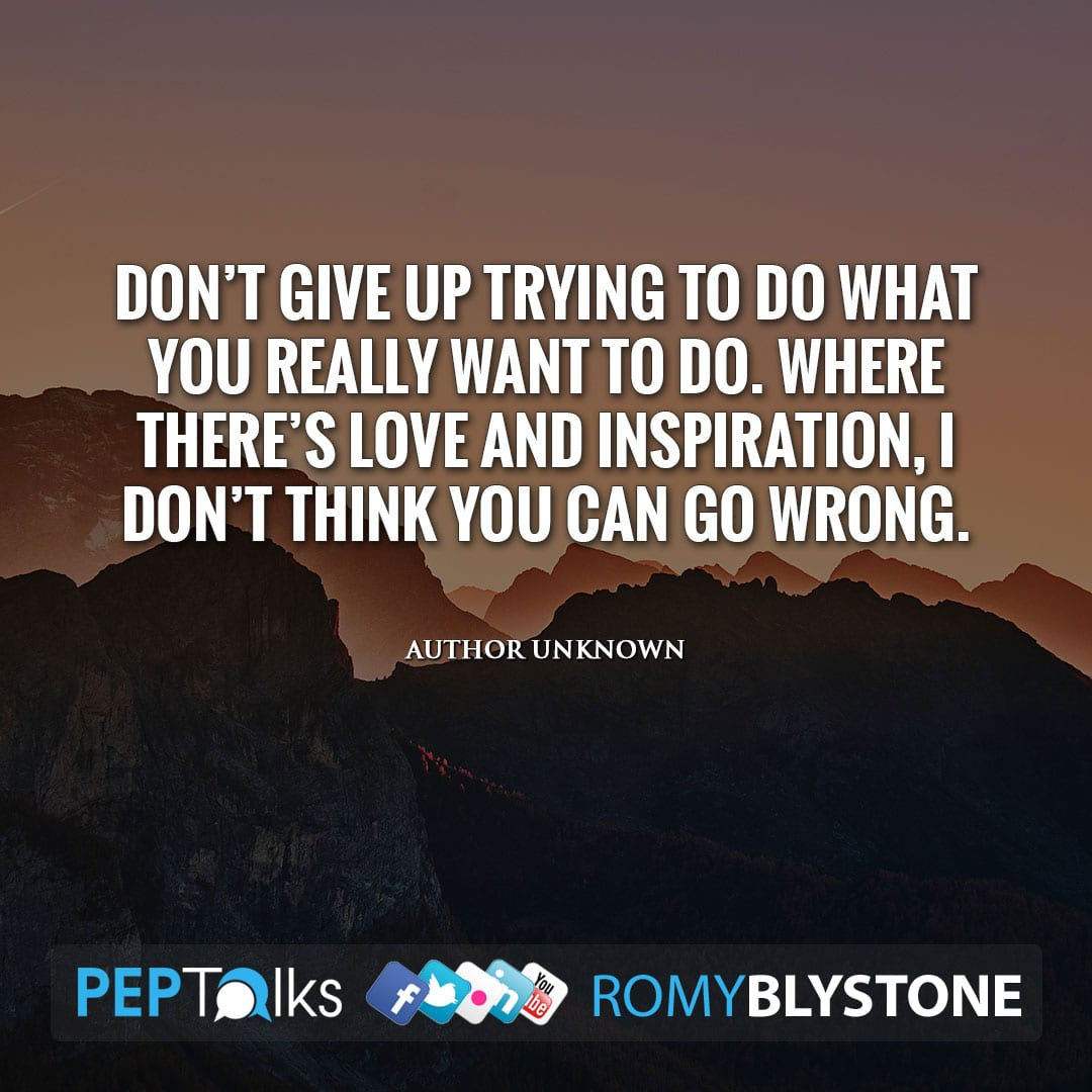 Don't give up trying to do what you really want to do. Where there's love and inspiration, I don't think you can go wrong. by Author Unknown