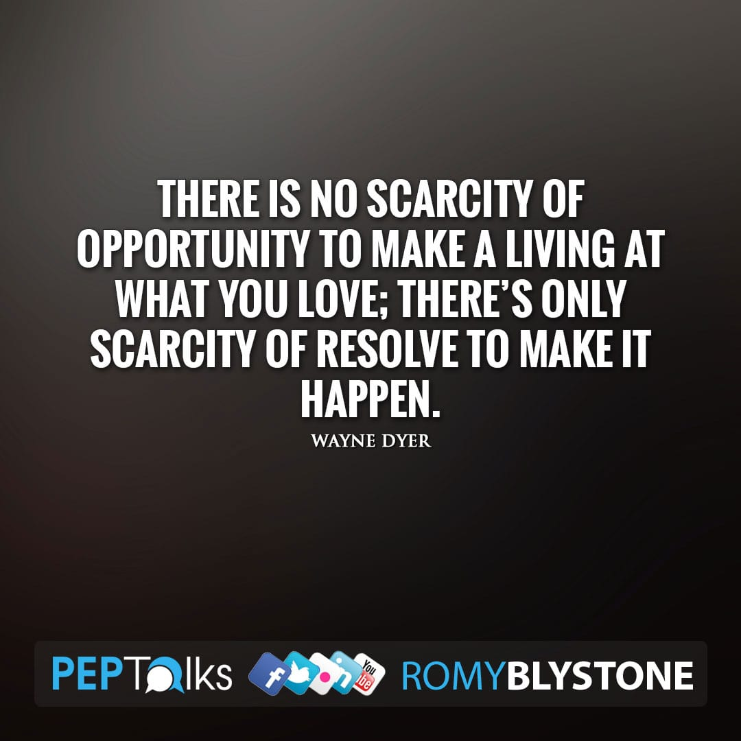 There is no scarcity of opportunity to make a living at what you love; there's only scarcity of resolve to make it happen. by Wayne Dyer
