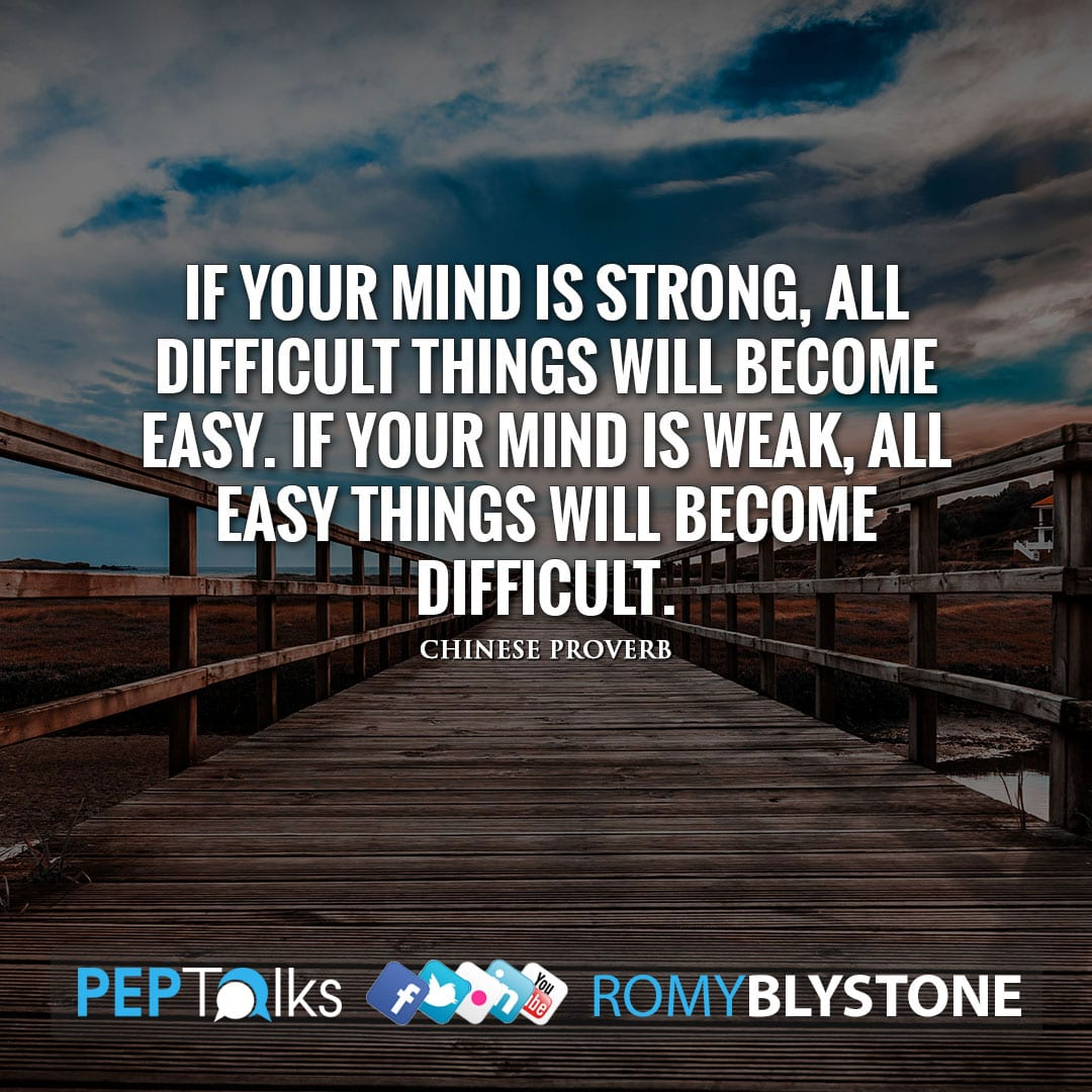 If your mind is strong, all difficult things will become easy. If your mind is weak, all easy things will become difficult. by Chinese Proverb