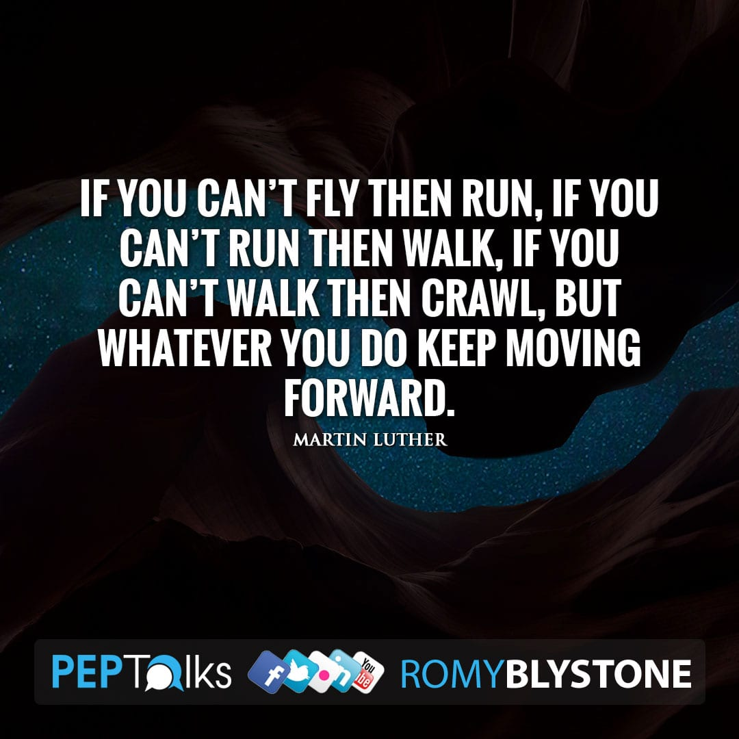 If you can't fly then run, if you can't run then walk, if you can't walk then crawl, but whatever you do keep moving forward. by Martin Luther