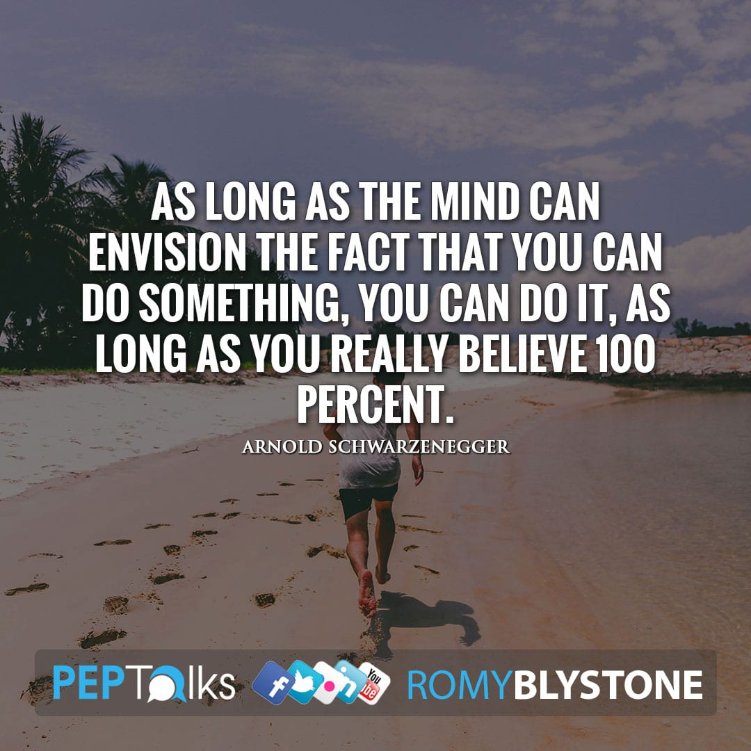 As long as the mind can envision the fact that you can do something, you can do it, as long as you really believe 100 percent. by Arnold Schwarzenegger