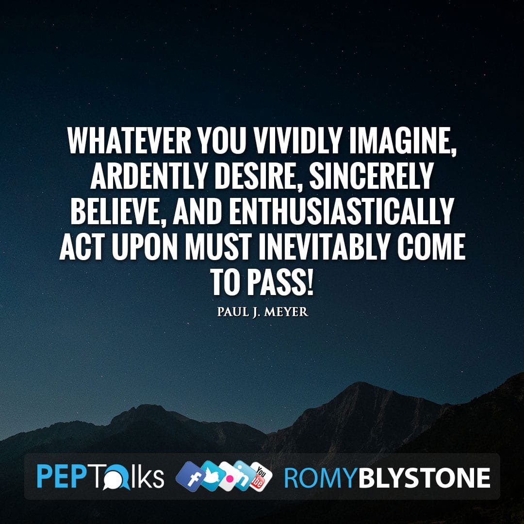 Whatever you vividly imagine, ardently desire, sincerely believe, and enthusiastically act upon must inevitably come to pass! by Paul J. Meyer