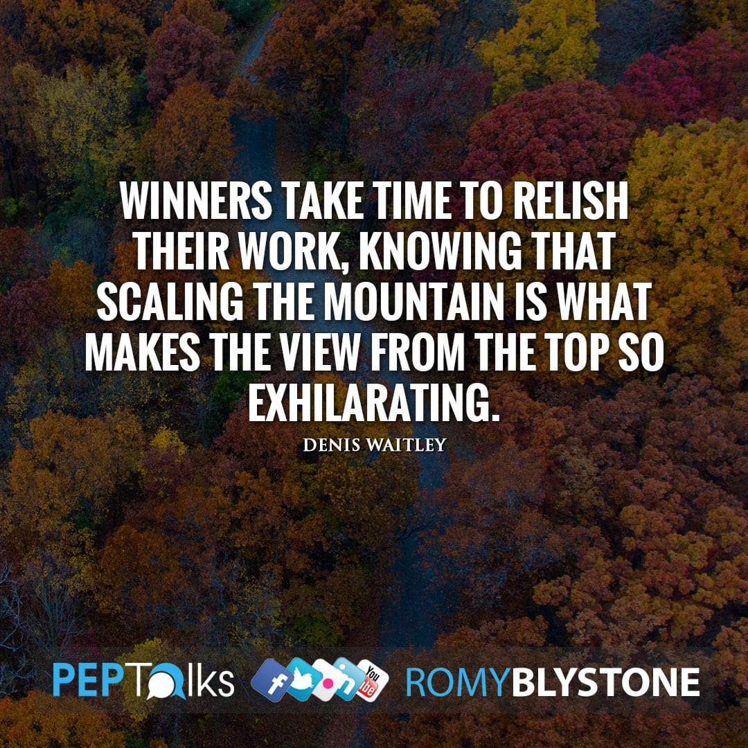 Winners take time to relish their work, knowing that scaling the mountain is what makes the view from the top so exhilarating. by Denis Waitley