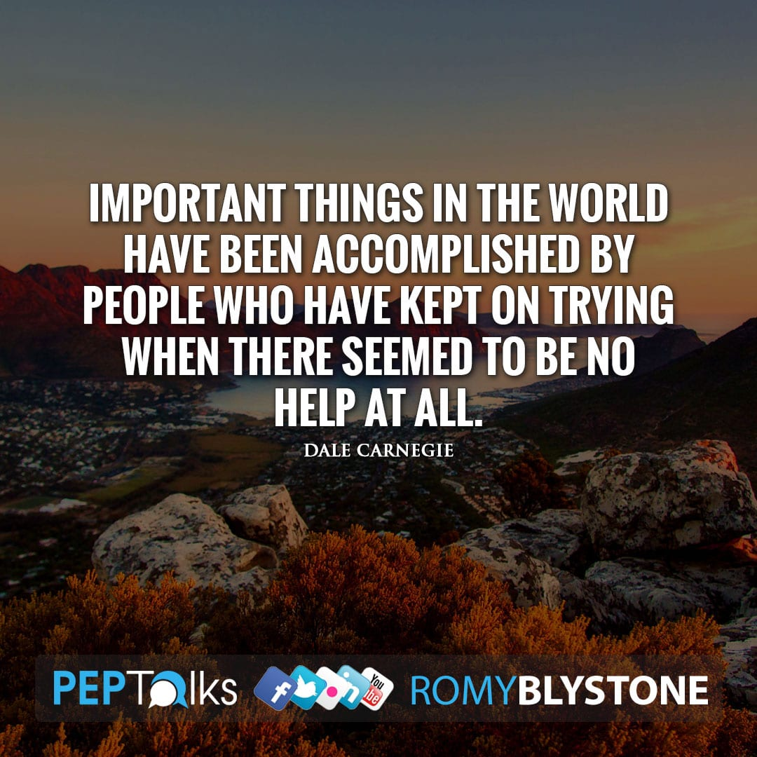 Important things in the world have been accomplished by people who have kept on trying when there seemed to be no help at all. by Dale Carnegie