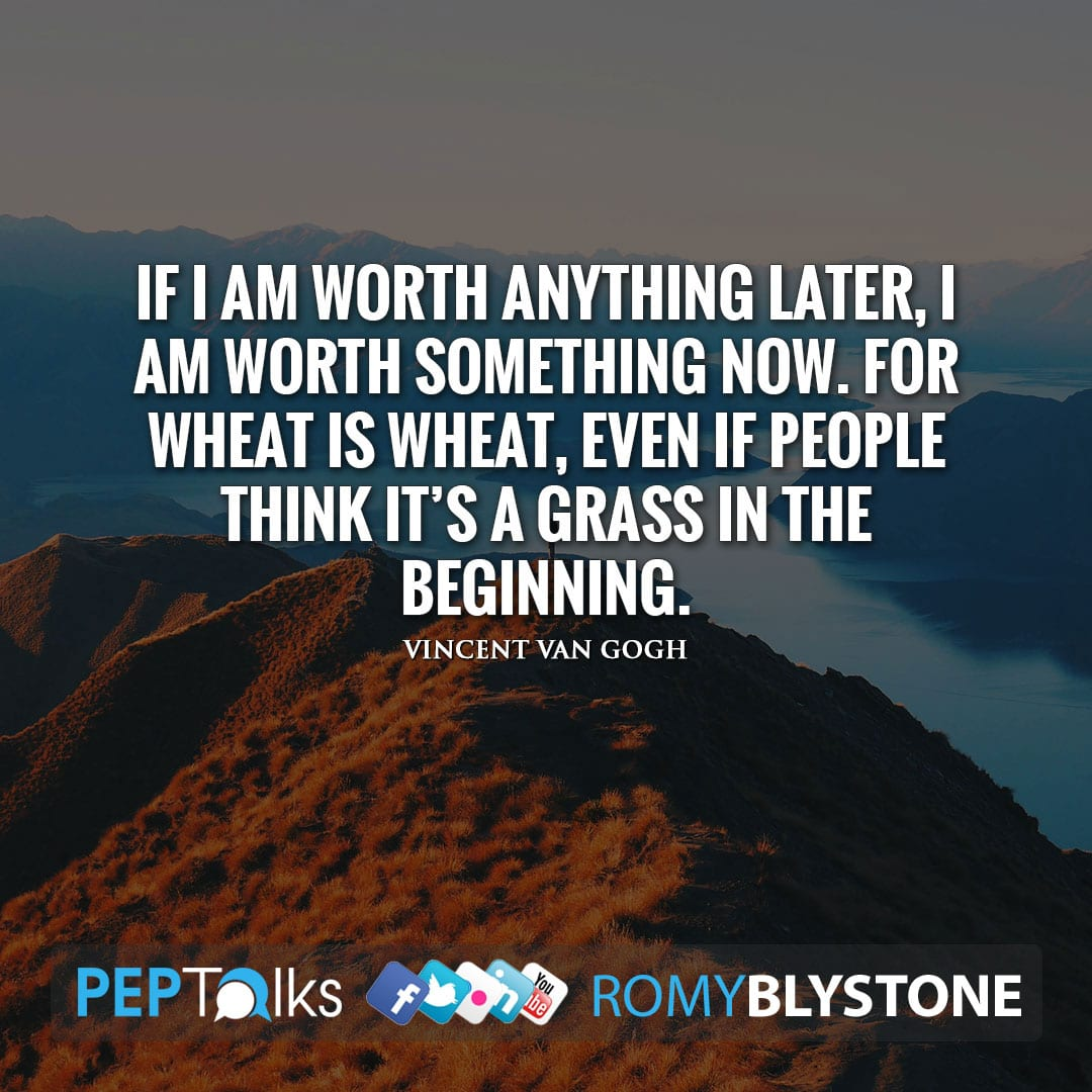 If I am worth anything later, I am worth something now. For wheat is wheat, even if people think it's a grass in the beginning. by Vincent van Gogh