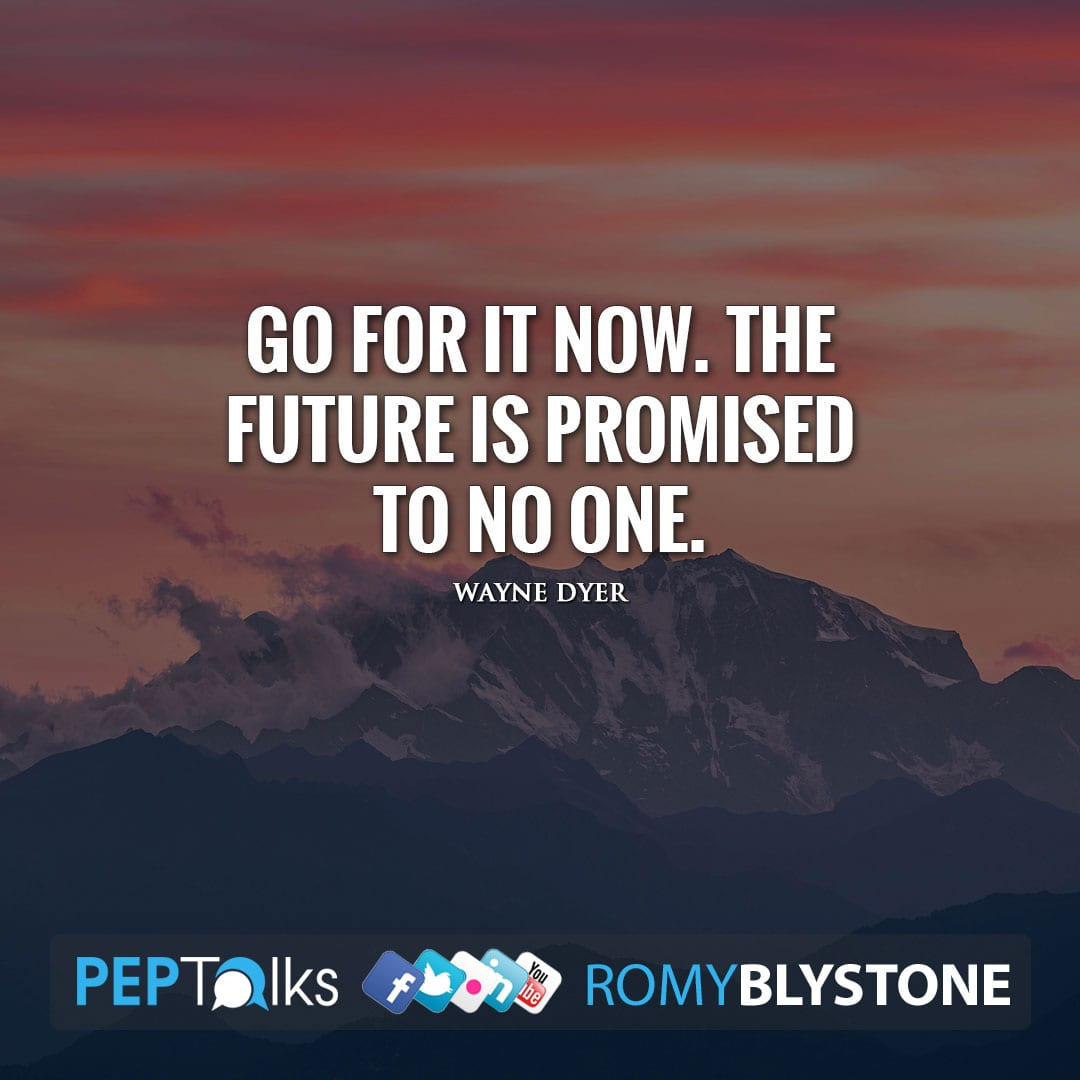 Go for it now. The future is promised to no one. by Wayne Dyer
